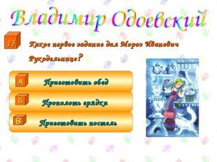 Какое первое задание дал Мороз Иванович Рукодельнице? Приготовить постель Пр