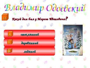 Какой дом был у Мороза Ивановича? ледяной деревянный стеклянный 14