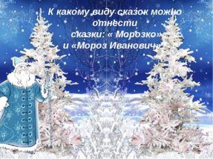 К какому виду сказок можно отнести сказки: « Морозко» и «Мороз Иванович»?