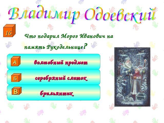 Что подарил Мороз Иванович на память Рукодельнице? брильянтик серебряный сли...