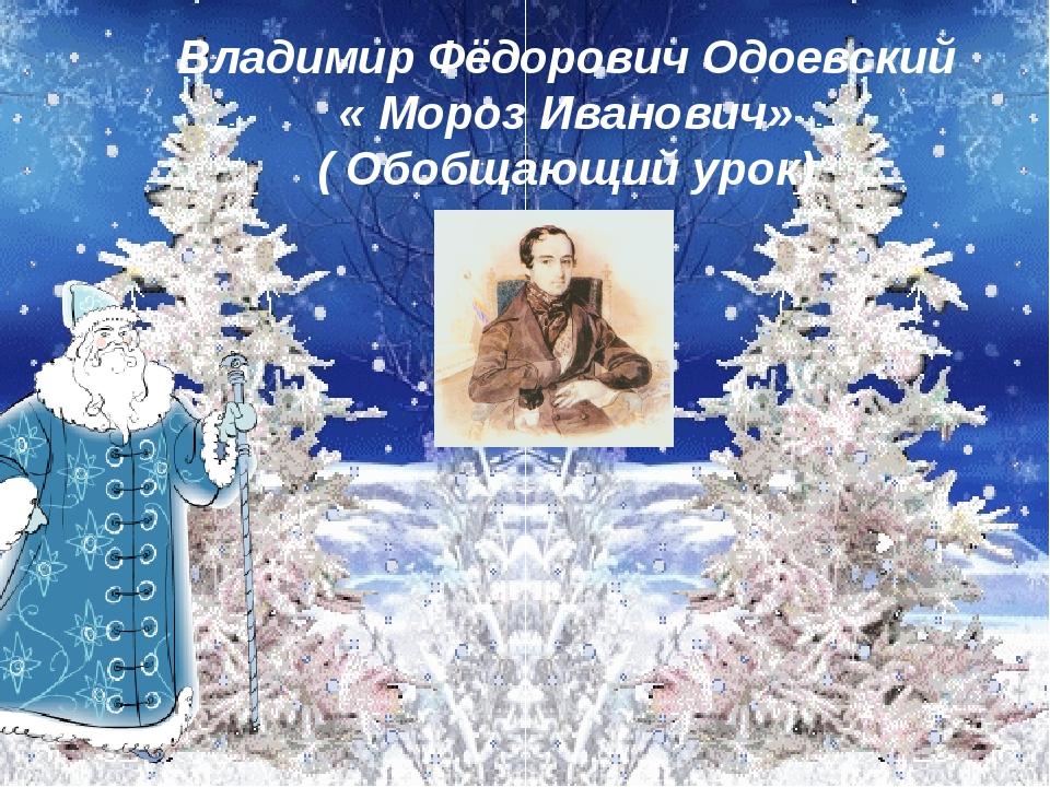 Владимир Фёдорович Одоевский « Мороз Иванович» ( Обобщающий урок)