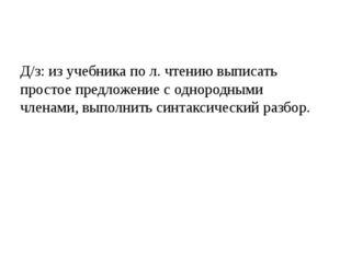 Д/з: из учебника по л. чтению выписать простое предложение с однородными чле