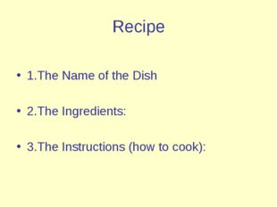 Recipe 1.The Name of the Dish 2.The Ingredients: 3.The Instructions (how to c