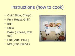 Instructions (how to cook) Cut ( Slide, Chop ) Fry ( Roast, Grill ) Boil Stew