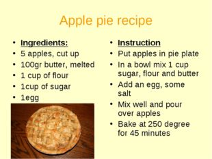 Apple pie recipe Ingredients: 5 apples, cut up 100gr butter, melted 1 cup of