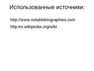Использованные источники: http://www.notablebiographies.com http:en.wikipedia