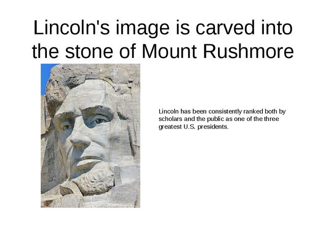 Lincoln's image is carved into the stone of Mount Rushmore Lincoln has been c...