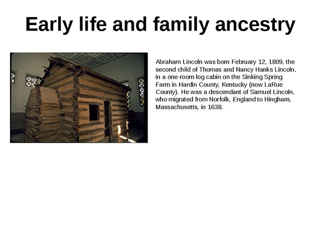 Early life and family ancestry Abraham Lincoln was born February 12, 1809, th...