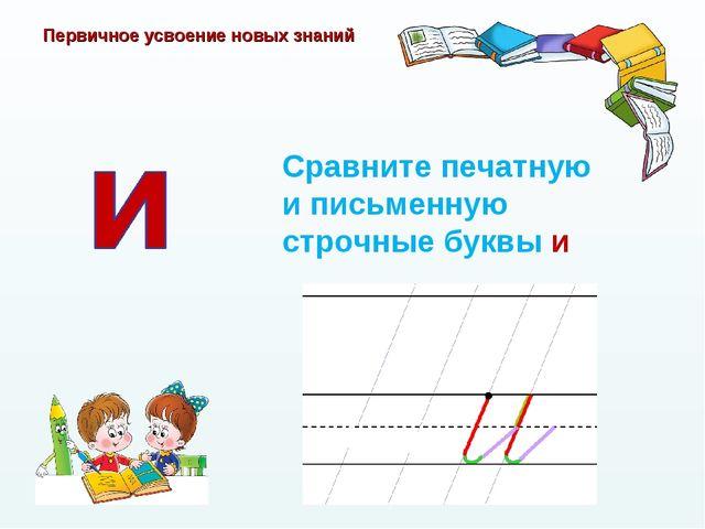 Первичное усвоение новых знаний Сравните печатную и письменную строчные буквы и
