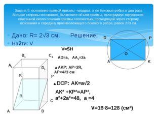 Дано: R= 2√3 см. Решение: Найти: V Задача 9. основание прямой призмы –квадрат