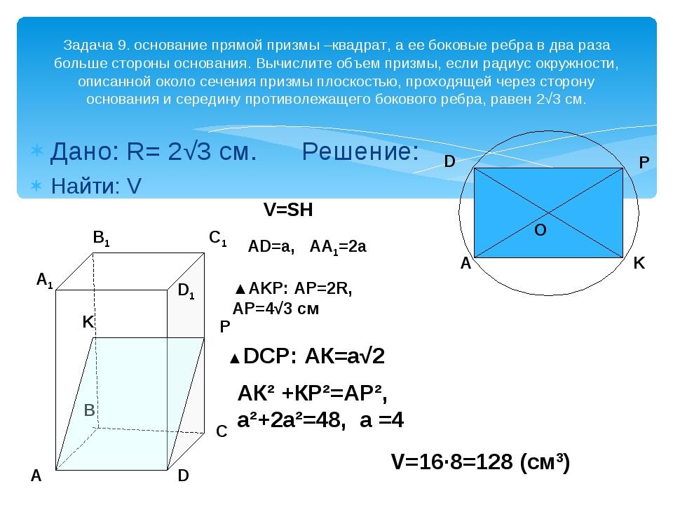 Дано: R= 2√3 см. Решение: Найти: V Задача 9. основание прямой призмы –квадрат...