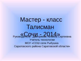 Мастер - класс Талисман «Сочи - 2014» Руководитель : Дмитриева Татьяна Сергее
