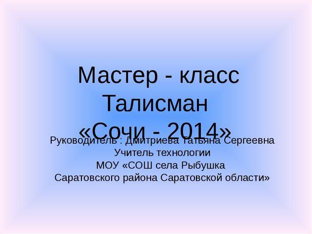 Мастер - класс Талисман «Сочи - 2014» Руководитель : Дмитриева Татьяна Сергее...