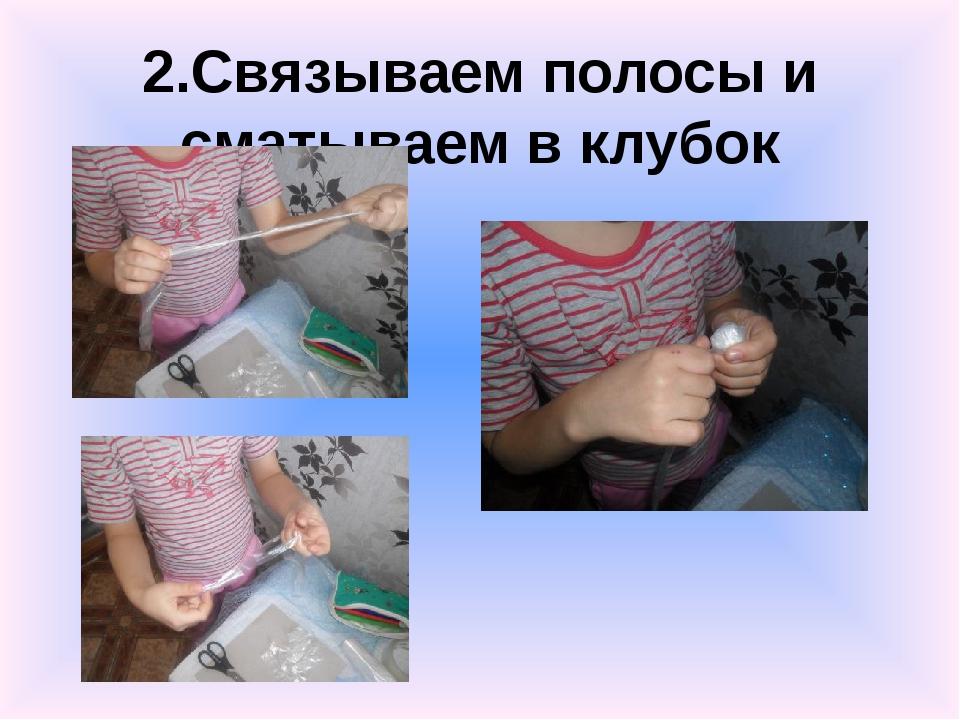 2.Связываем полосы и сматываем в клубок