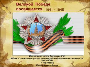 Великой Победе посвящается 1941 - 1945 Выполнила учитель Топоркова С.Е. МБОУ