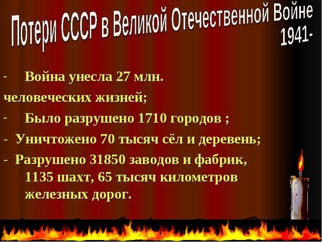 Война унесла 27 млн. человеческих жизней; Было разрушено 1710 городов ; - Уни...