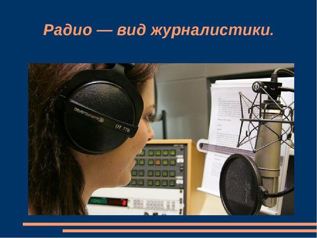 Радио — вид журналистики.