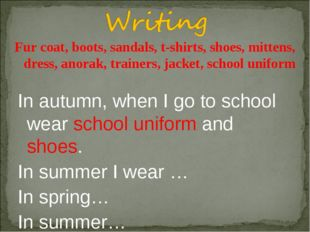 In autumn, when I go to school wear school uniform and shoes. In summer I wea