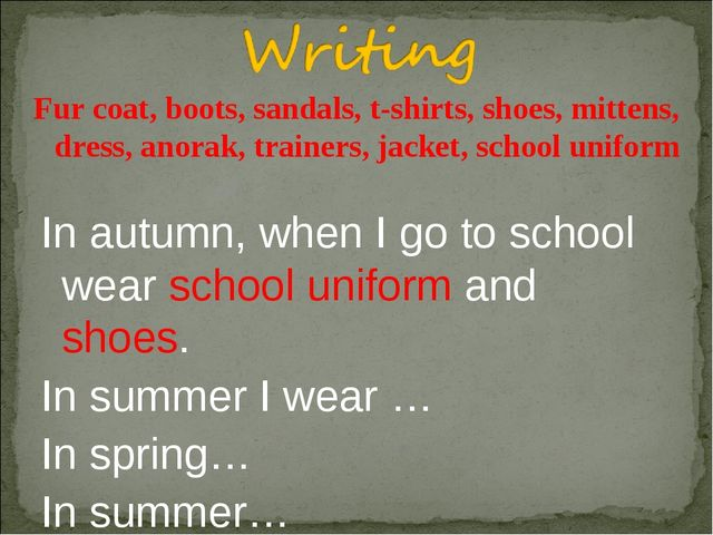 In autumn, when I go to school wear school uniform and shoes. In summer I wea...
