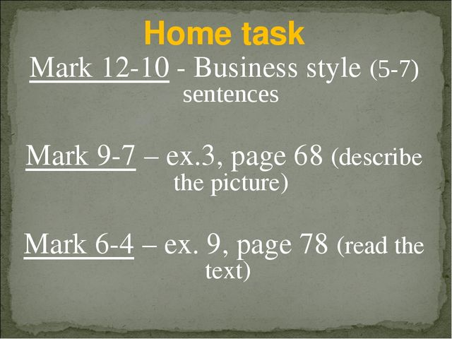 Home task Mark 12-10 - Business style (5-7) sentences Mark 9-7 – ex.3, page 6...