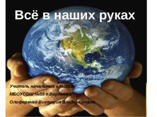 Всё в наших руках Учитель начальных классов МБОУСОШ №55 г.Воронежа Олиференко