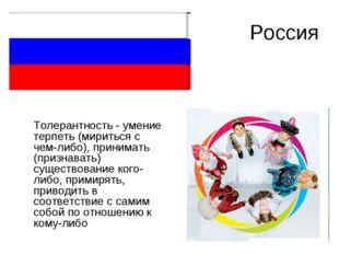 Россия Толерантность - умение терпеть (мириться с чем-либо), принимать (призн