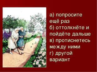 а) попросите ещё раз б) оттолкнёте и пойдёте дальше в) протиснетесь между ним