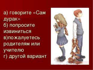 а) говорите «Сам дурак» б) попросите извиниться в)пожалуетесь родителям или у
