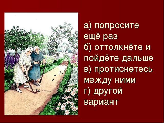 а) попросите ещё раз б) оттолкнёте и пойдёте дальше в) протиснетесь между ним...