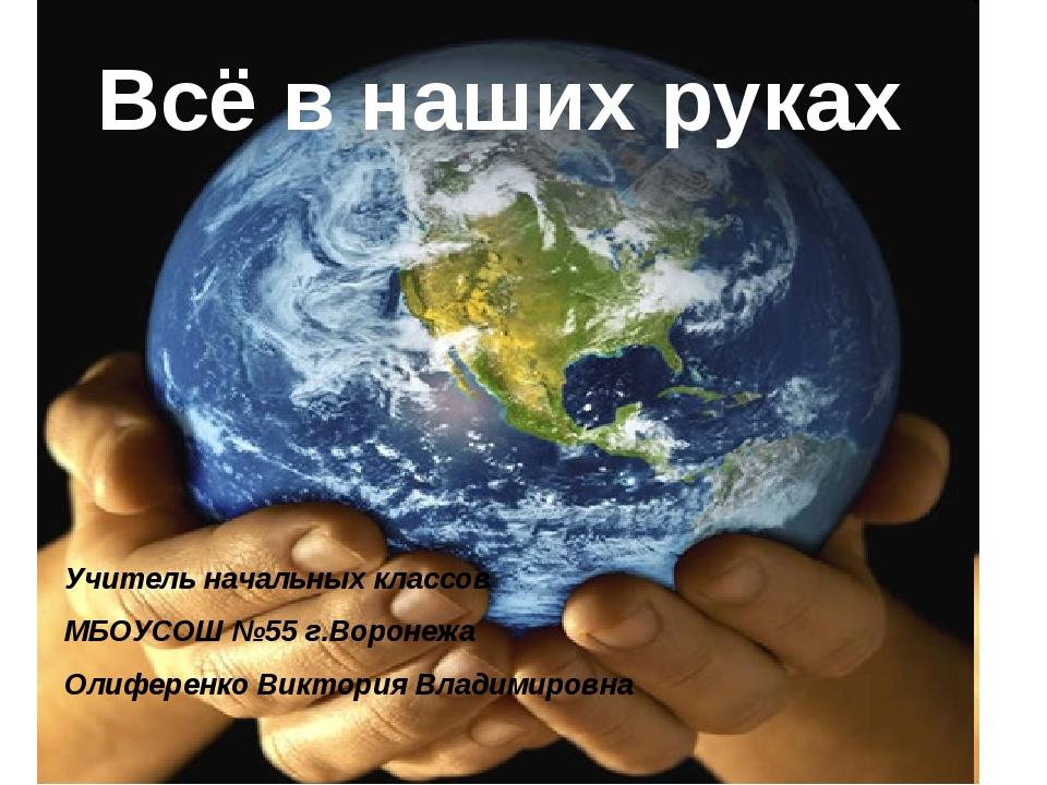 Всё в наших руках Учитель начальных классов МБОУСОШ №55 г.Воронежа Олиференко...