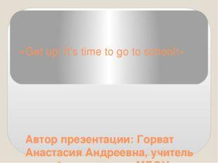 «Get up! It's time to go to school!» Автор презентации: Горват Анастасия Андр