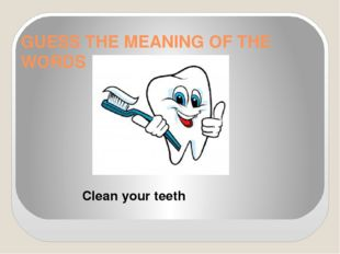 GUESS THE MEANING OF THE WORDS Clean your teeth