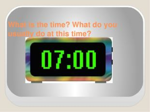 What is the time? What do you usually do at this time?