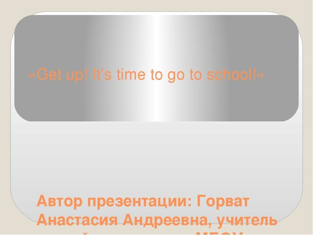 «Get up! It's time to go to school!» Автор презентации: Горват Анастасия Андр...