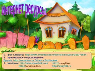 1. фон слайдов: http://www.liveinternet.ru/users/inmira/post106379624 ; 2. му