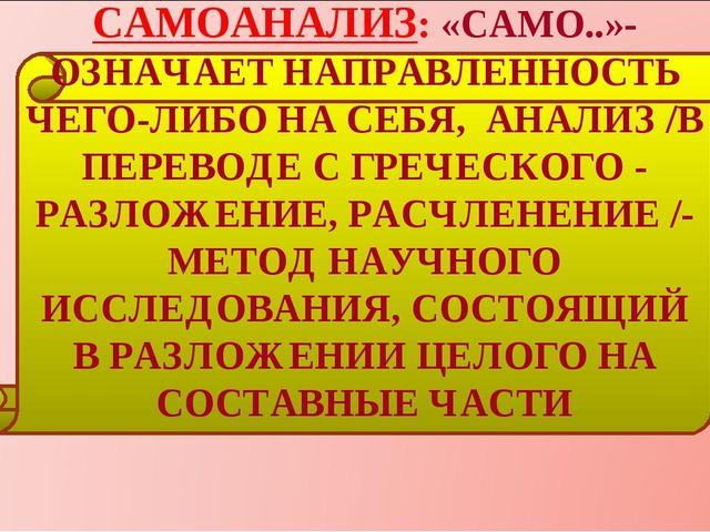САМОАНАЛИЗ: «САМО..»- ОЗНАЧАЕТ НАПРАВЛЕННОСТЬ ЧЕГО-ЛИБО НА СЕБЯ, АНАЛИЗ /В ПЕ...
