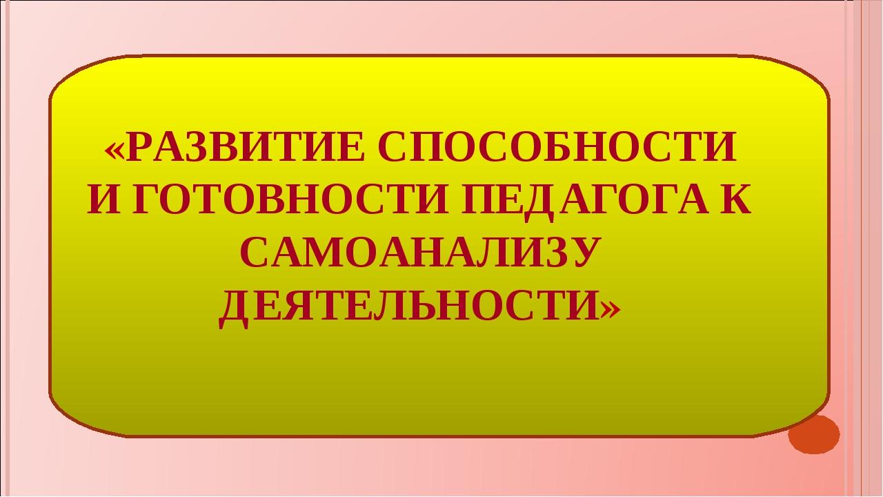 «РАЗВИТИЕ СПОСОБНОСТИ И ГОТОВНОСТИ ПЕДАГОГА К САМОАНАЛИЗУ ДЕЯТЕЛЬНОСТИ»