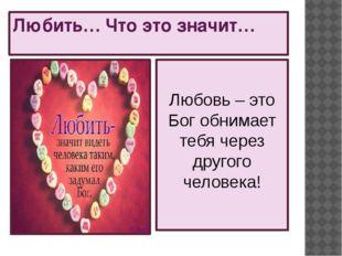 Любить… Что это значит… Любовь – это Бог обнимает тебя через другого человека!