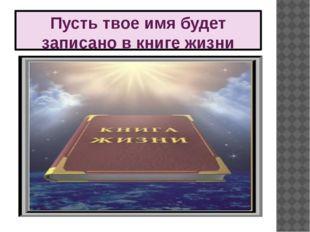 Пусть твое имя будет записано в книге жизни