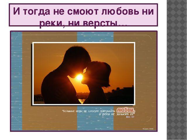 И тогда не смоют любовь ни реки, ни версты…