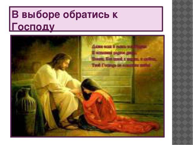 В выборе обратись к Господу