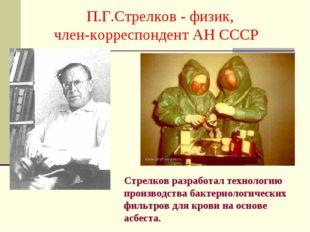 П.Г.Стрелков - физик, член-корреспондент АН СССР Стрелков разработал техноло