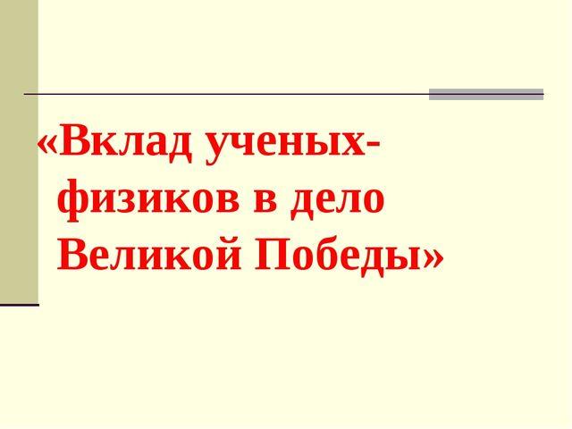 «Вклад ученых-физиков в дело Великой Победы»