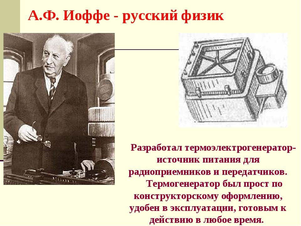 А.Ф. Иоффе - русский физик Разработал термоэлектрогенератор- источник питания...