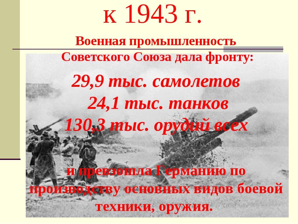 к 1943 г. Военная промышленность Советского Союза дала фронту: 29,9 тыс. само...
