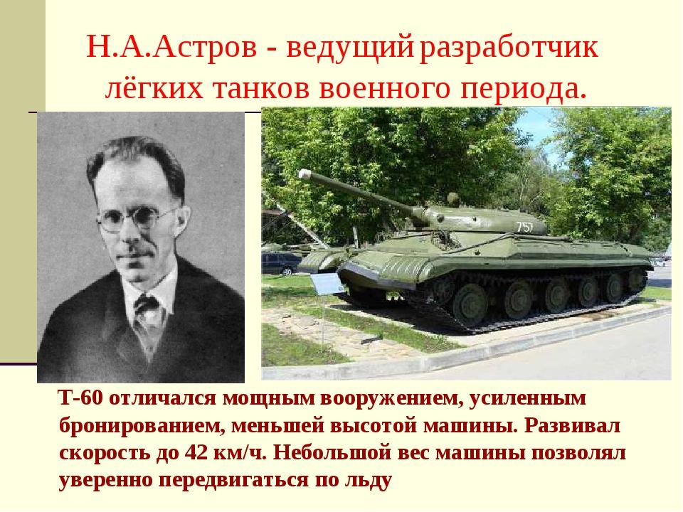 Н.А.Астров - ведущий разработчик лёгких танков военного периода. Т-60 отличал...