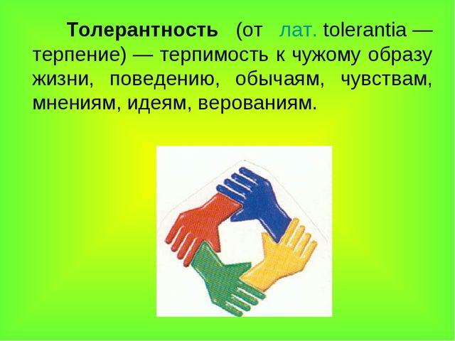 Толерантность (от лат.tolerantia— терпение)— терпимость к чужому образу ж...