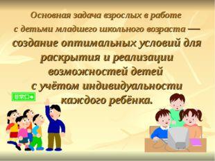 Основная задача взрослых в работе с детьми младшего школьного возраста — созд