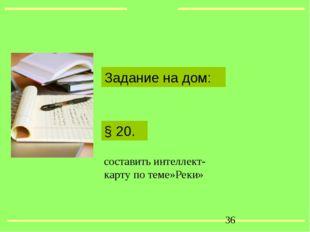 § 20. Задание на дом: составить интеллект-карту по теме»Реки» *