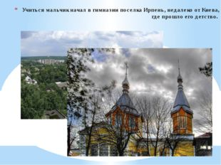 Учиться мальчик начал в гимназии поселка Ирпень, недалеко от Киева, где прошл